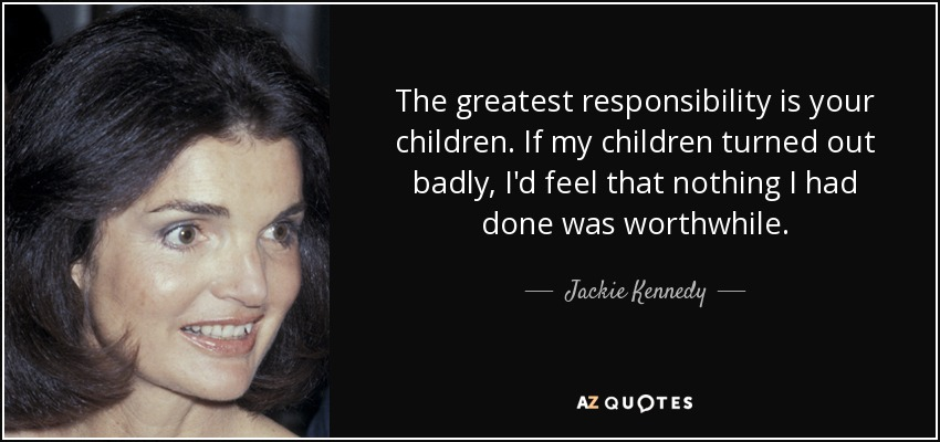The greatest responsibility is your children. If my children turned out badly, I'd feel that nothing I had done was worthwhile. - Jackie Kennedy