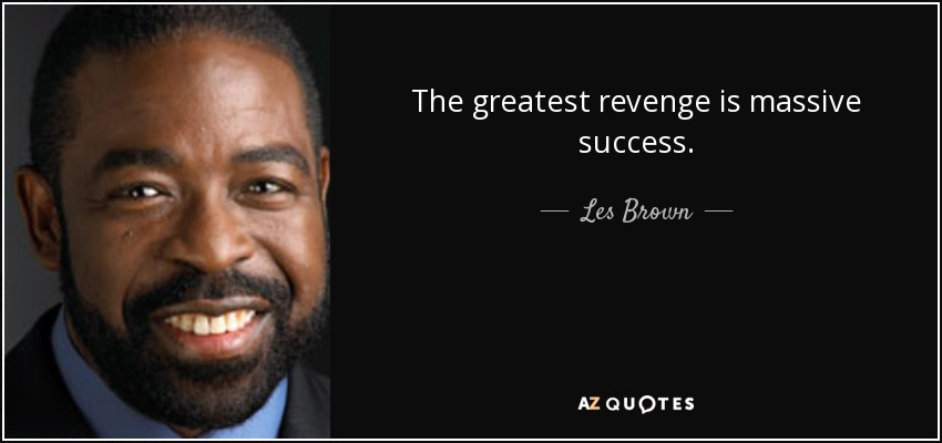 The greatest revenge is massive success. - Les Brown
