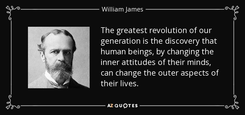 The greatest revolution of our generation is the discovery that human beings, by changing the inner attitudes of their minds, can change the outer aspects of their lives. - William James
