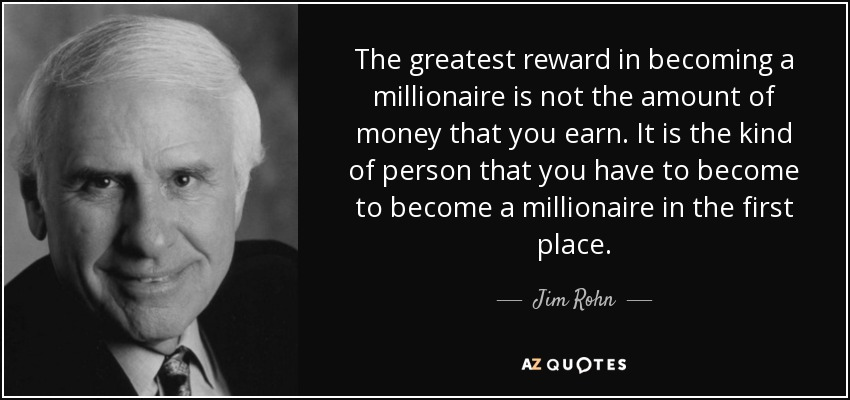 The greatest reward in becoming a millionaire is not the amount of money that you earn. It is the kind of person that you have to become to become a millionaire in the first place. - Jim Rohn