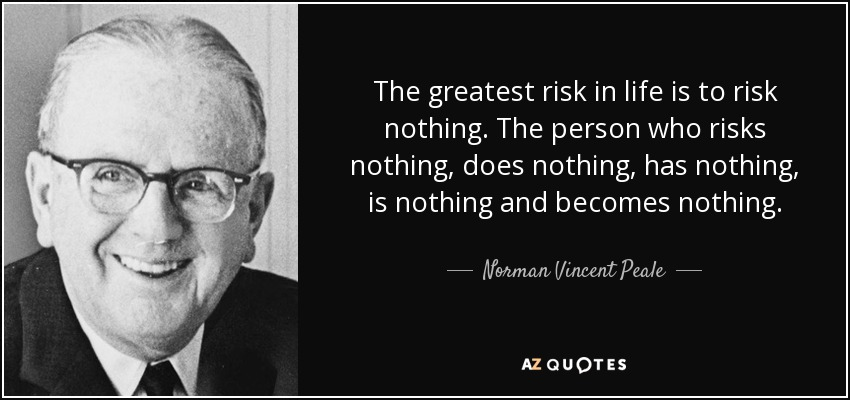 The greatest risk in life is to risk nothing. The person who risks nothing, does nothing, has nothing, is nothing and becomes nothing. - Norman Vincent Peale