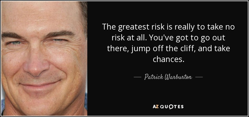 The greatest risk is really to take no risk at all. You've got to go out there, jump off the cliff, and take chances. - Patrick Warburton