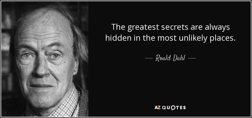 The greatest secrets are always hidden in the most unlikely places. - Roald Dahl