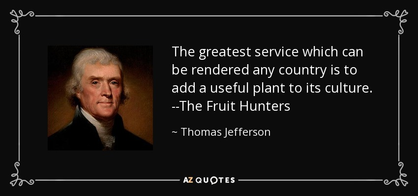 The greatest service which can be rendered any country is to add a useful plant to its culture. --The Fruit Hunters - Thomas Jefferson