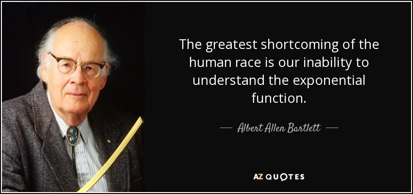 The greatest shortcoming of the human race is our inability to understand the exponential function. - Albert Allen Bartlett