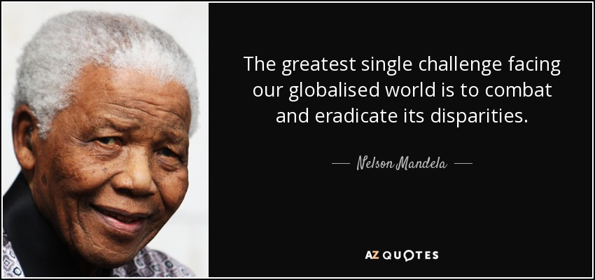 The greatest single challenge facing our globalised world is to combat and eradicate its disparities. - Nelson Mandela