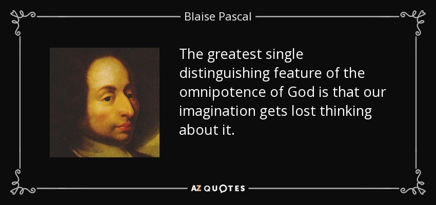 The greatest single distinguishing feature of the omnipotence of God is that our imagination gets lost thinking about it. - Blaise Pascal