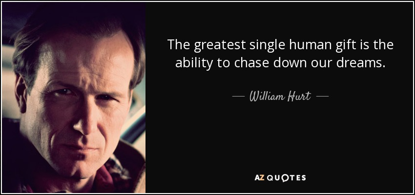 The greatest single human gift is the ability to chase down our dreams. - William Hurt