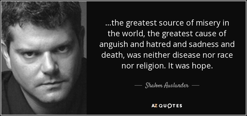...the greatest source of misery in the world, the greatest cause of anguish and hatred and sadness and death, was neither disease nor race nor religion. It was hope. - Shalom Auslander