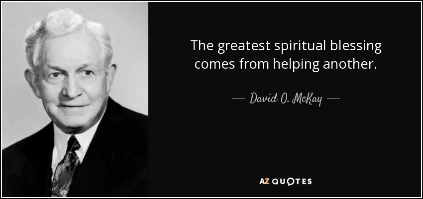 The greatest spiritual blessing comes from helping another. - David O. McKay