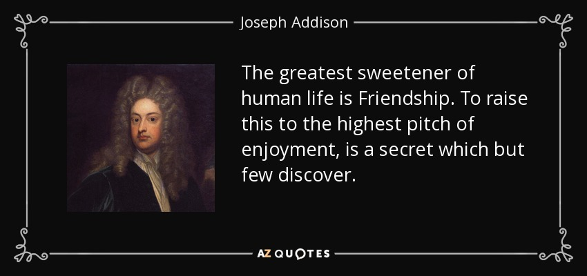 The greatest sweetener of human life is Friendship. To raise this to the highest pitch of enjoyment, is a secret which but few discover. - Joseph Addison