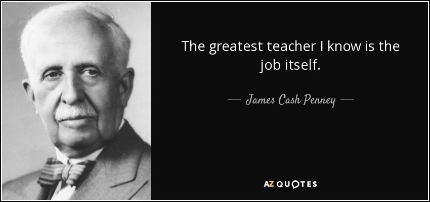 The greatest teacher I know is the job itself. - James Cash Penney