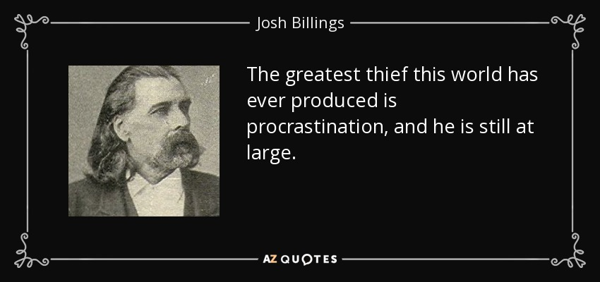 The greatest thief this world has ever produced is procrastination, and he is still at large. - Josh Billings