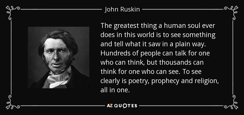 The greatest thing a human soul ever does in this world is to see something and tell what it saw in a plain way. Hundreds of people can talk for one who can think, but thousands can think for one who can see. To see clearly is poetry, prophecy and religion, all in one. - John Ruskin
