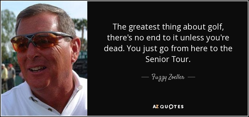 The greatest thing about golf, there's no end to it unless you're dead. You just go from here to the Senior Tour. - Fuzzy Zoeller