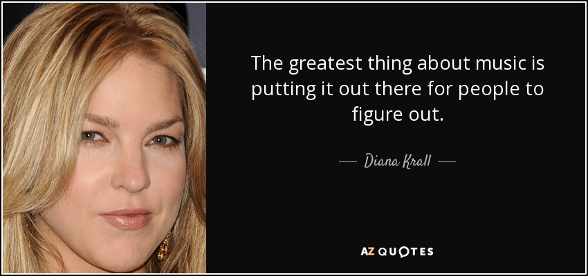 The greatest thing about music is putting it out there for people to figure out. - Diana Krall