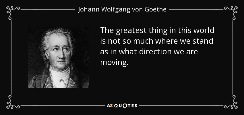 The greatest thing in this world is not so much where we stand as in what direction we are moving. - Johann Wolfgang von Goethe