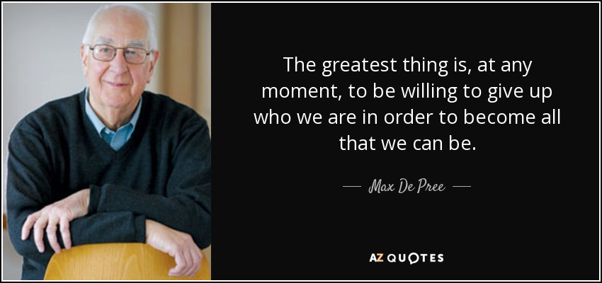 The greatest thing is, at any moment, to be willing to give up who we are in order to become all that we can be. - Max De Pree