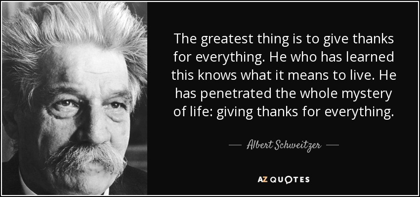 The greatest thing is to give thanks for everything. He who has learned this knows what it means to live. He has penetrated the whole mystery of life: giving thanks for everything. - Albert Schweitzer