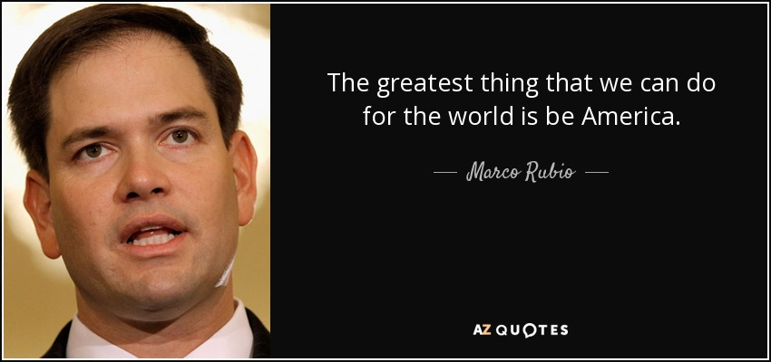 The greatest thing that we can do for the world is be America. - Marco Rubio