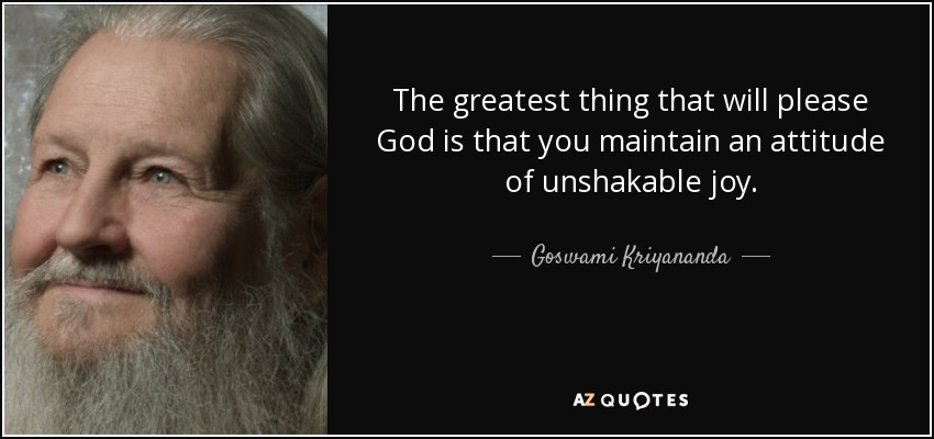 The greatest thing that will please God is that you maintain an attitude of unshakable joy. - Goswami Kriyananda