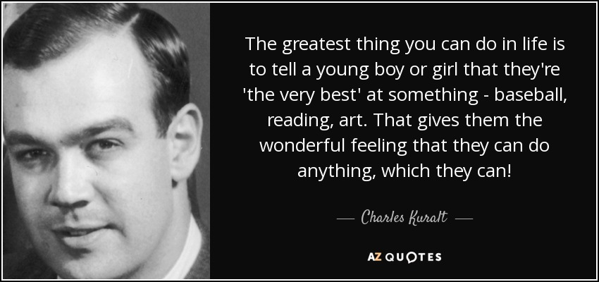 The greatest thing you can do in life is to tell a young boy or girl that they're 'the very best' at something - baseball, reading, art. That gives them the wonderful feeling that they can do anything, which they can! - Charles Kuralt