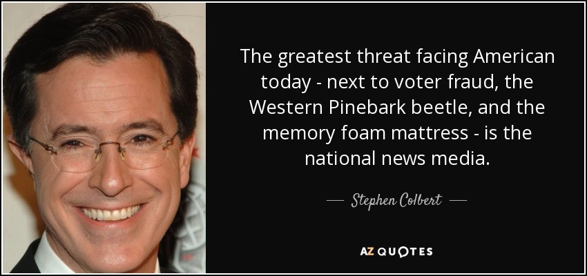 The greatest threat facing American today - next to voter fraud, the Western Pinebark beetle, and the memory foam mattress - is the national news media. - Stephen Colbert