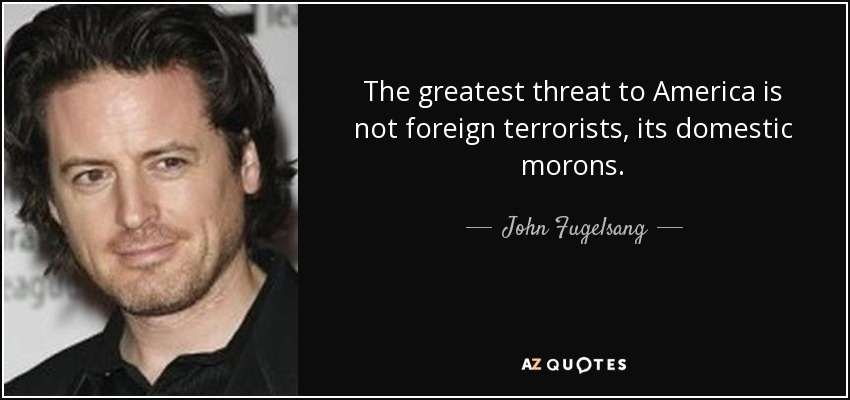 The greatest threat to America is not foreign terrorists, its domestic morons. - John Fugelsang
