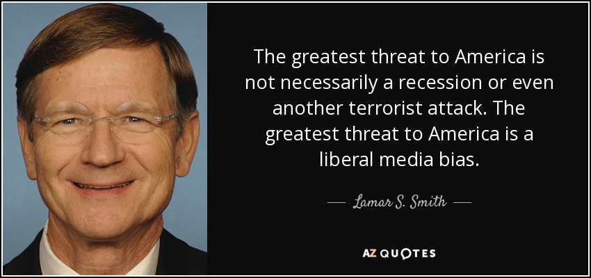 The greatest threat to America is not necessarily a recession or even another terrorist attack. The greatest threat to America is a liberal media bias. - Lamar S. Smith