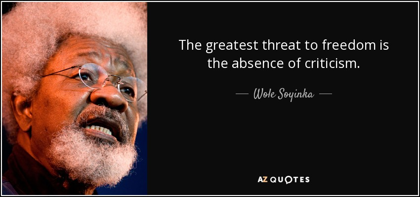 The greatest threat to freedom is the absence of criticism. - Wole Soyinka