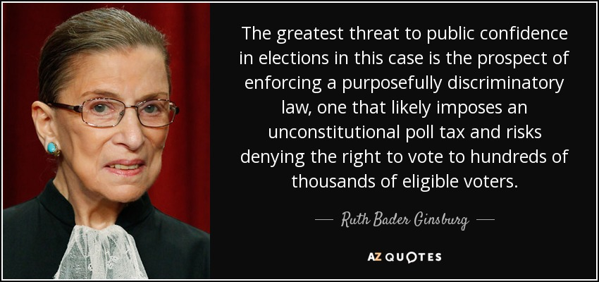 The greatest threat to public confidence in elections in this case is the prospect of enforcing a purposefully discriminatory law, one that likely imposes an unconstitutional poll tax and risks denying the right to vote to hundreds of thousands of eligible voters. - Ruth Bader Ginsburg