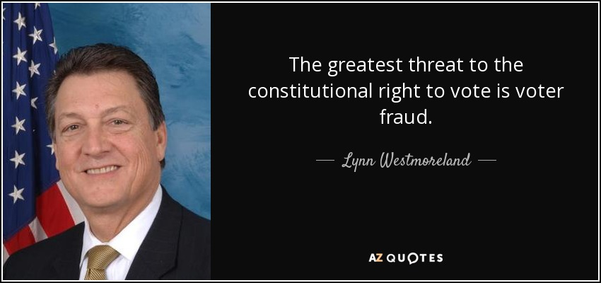 The greatest threat to the constitutional right to vote is voter fraud. - Lynn Westmoreland
