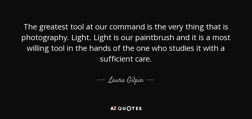 The greatest tool at our command is the very thing that is photography. Light. Light is our paintbrush and it is a most willing tool in the hands of the one who studies it with a sufficient care. - Laura Gilpin