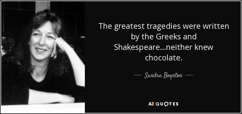 The greatest tragedies were written by the Greeks and Shakespeare...neither knew chocolate. - Sandra Boynton