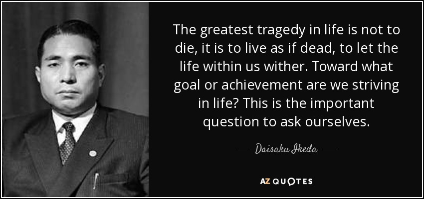 The greatest tragedy in life is not to die, it is to live as if dead, to let the life within us wither. Toward what goal or achievement are we striving in life? This is the important question to ask ourselves. - Daisaku Ikeda