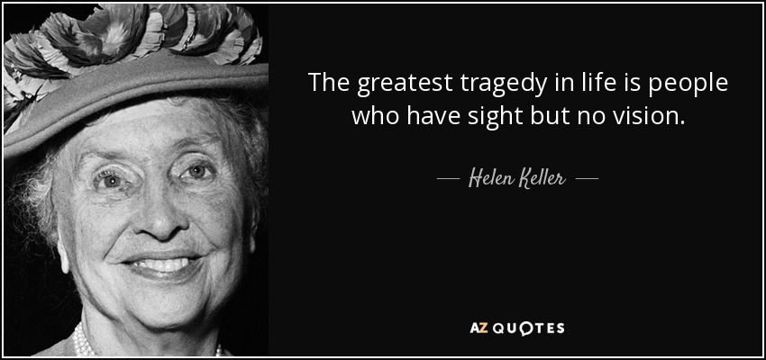 The greatest tragedy in life is people who have sight but no vision. - Helen Keller