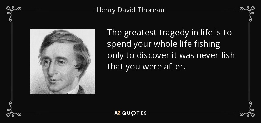 The greatest tragedy in life is to spend your whole life fishing only to discover it was never fish that you were after. - Henry David Thoreau