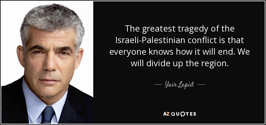 The greatest tragedy of the Israeli-Palestinian conflict is that everyone knows how it will end. We will divide up the region. - Yair Lapid