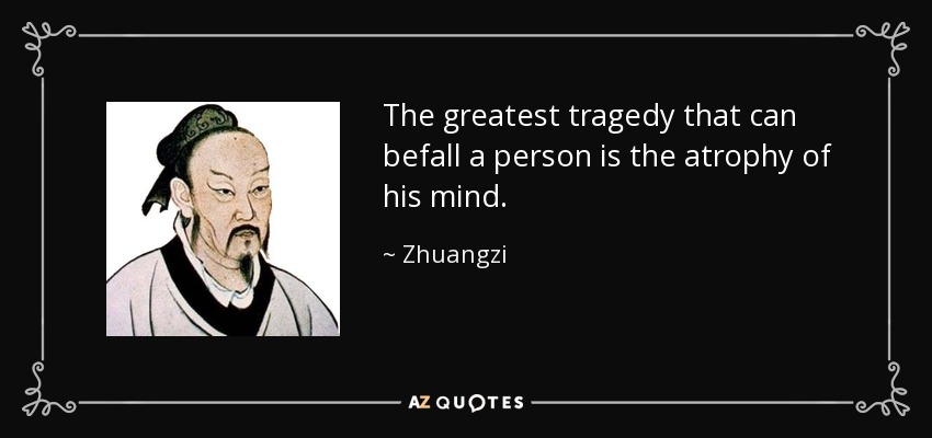 The greatest tragedy that can befall a person is the atrophy of his mind. - Zhuangzi