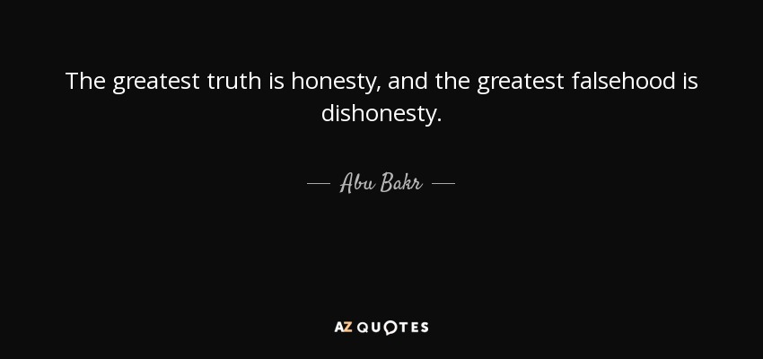 The greatest truth is honesty, and the greatest falsehood is dishonesty. - Abu Bakr