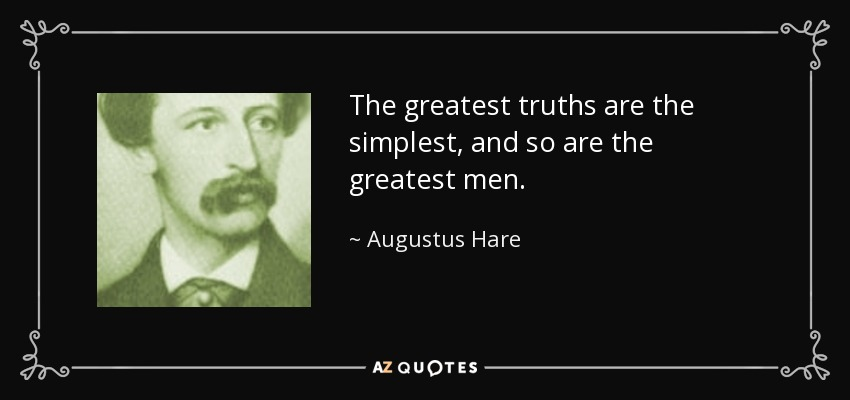 The greatest truths are the simplest, and so are the greatest men. - Augustus Hare