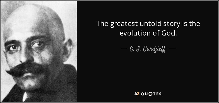The greatest untold story is the evolution of God. - G. I. Gurdjieff