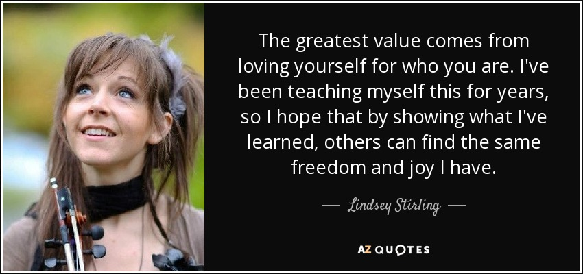 The greatest value comes from loving yourself for who you are. I've been teaching myself this for years, so I hope that by showing what I've learned, others can find the same freedom and joy I have. - Lindsey Stirling