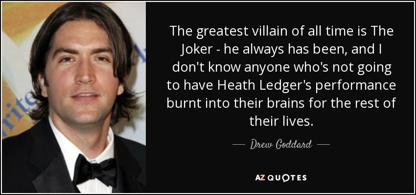 The greatest villain of all time is The Joker - he always has been, and I don't know anyone who's not going to have Heath Ledger's performance burnt into their brains for the rest of their lives. - Drew Goddard