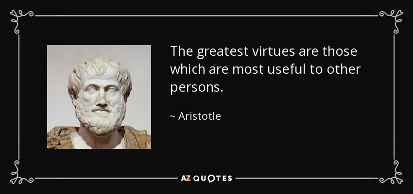 The greatest virtues are those which are most useful to other persons. - Aristotle