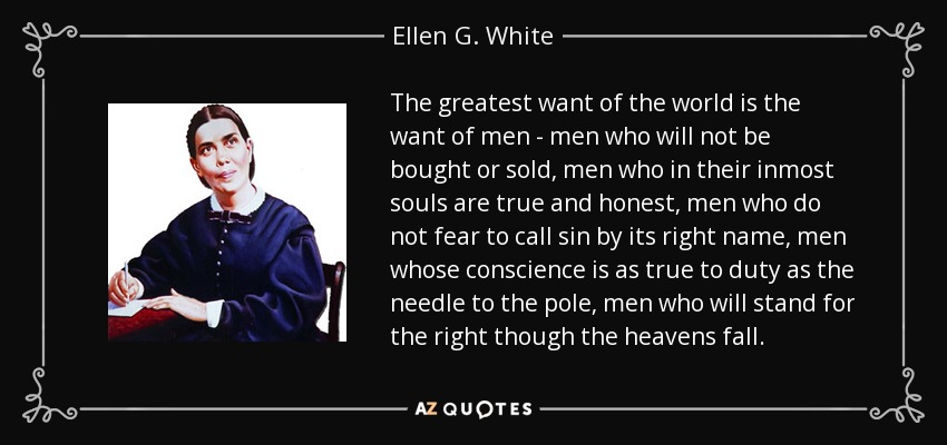 The greatest want of the world is the want of men - men who will not be bought or sold; men who in their inmost souls are true and honest; men who do not fear to call sin by its right name; men whose conscience is as true to duty as the needle to the pole; men who will stand for the right though the heavens fall. - Ellen G. White
