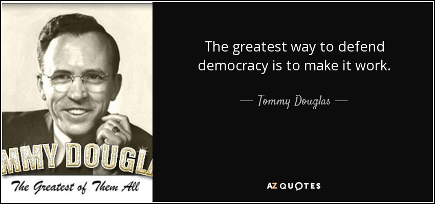 The greatest way to defend democracy is to make it work. - Tommy Douglas