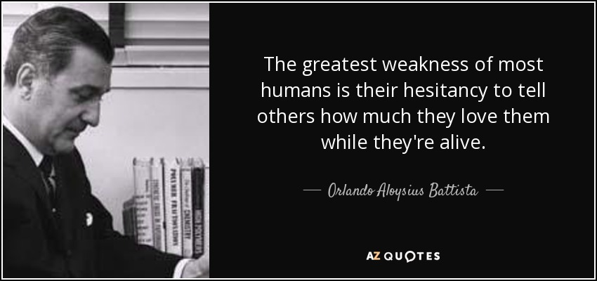 The greatest weakness of most humans is their hesitancy to tell others how much they love them while they're alive. - Orlando Aloysius Battista