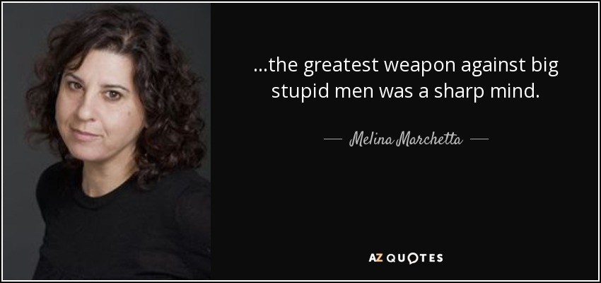 ...the greatest weapon against big stupid men was a sharp mind. - Melina Marchetta