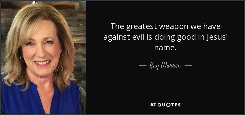 The greatest weapon we have against evil is doing good in Jesus' name. - Kay Warren
